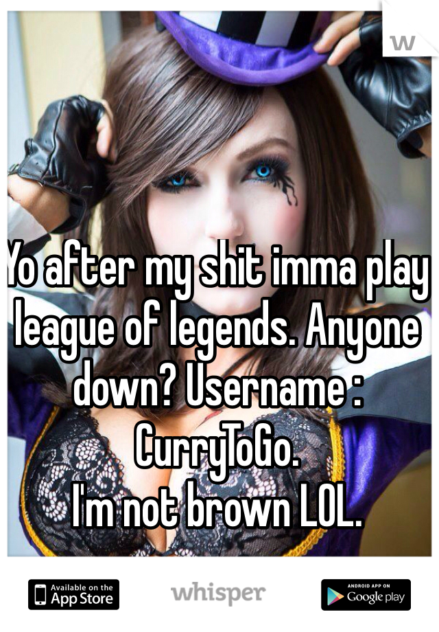 Yo after my shit imma play league of legends. Anyone down? Username : CurryToGo.  I'm not brown LOL.