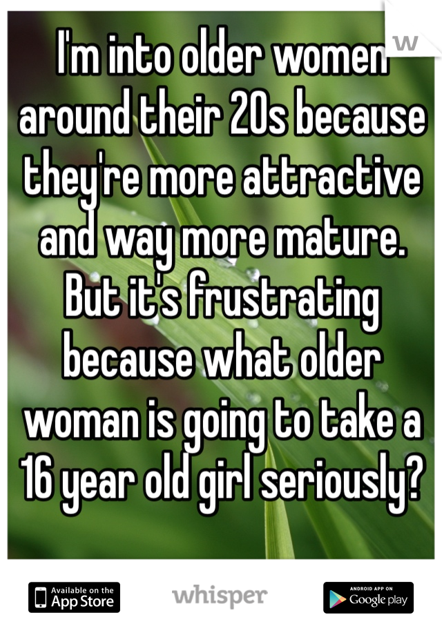 I'm into older women around their 20s because they're more attractive and way more mature. But it's frustrating because what older woman is going to take a 16 year old girl seriously?