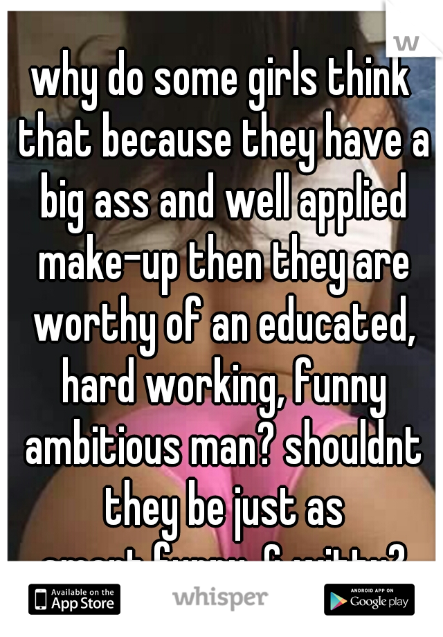 why do some girls think that because they have a big ass and well applied make-up then they are worthy of an educated, hard working, funny ambitious man? shouldnt they be just as smart,funny, & witty?