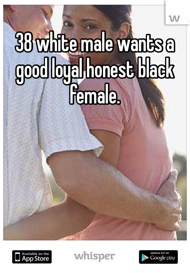 38 white male wants a good loyal honest black female.