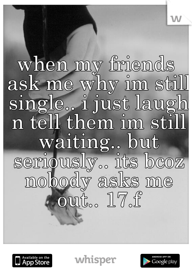 when my friends ask me why im still single.. i just laugh n tell them im still waiting.. but seriously.. its bcoz nobody asks me out.. 17.f