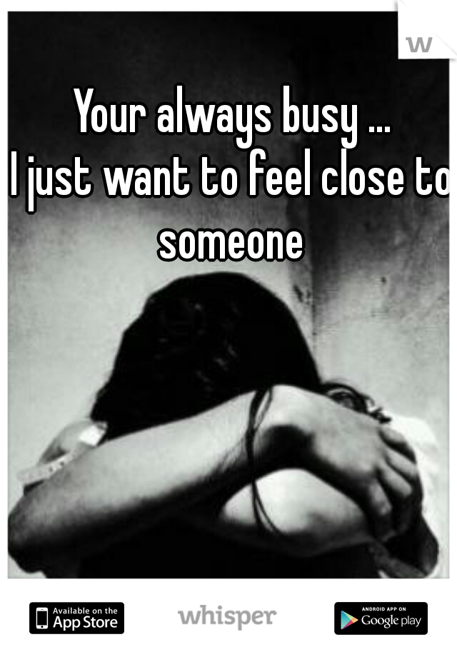 Your always busy ... I just want to feel close to someone