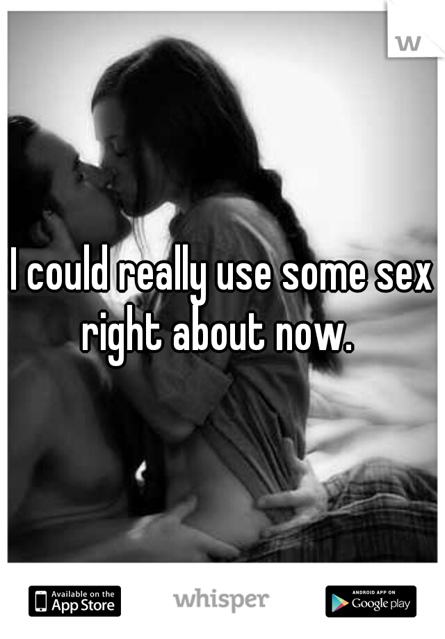 I could really use some sex right about now.