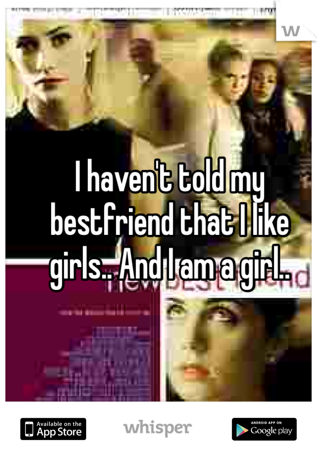 I haven't told my bestfriend that I like girls.. And I am a girl..