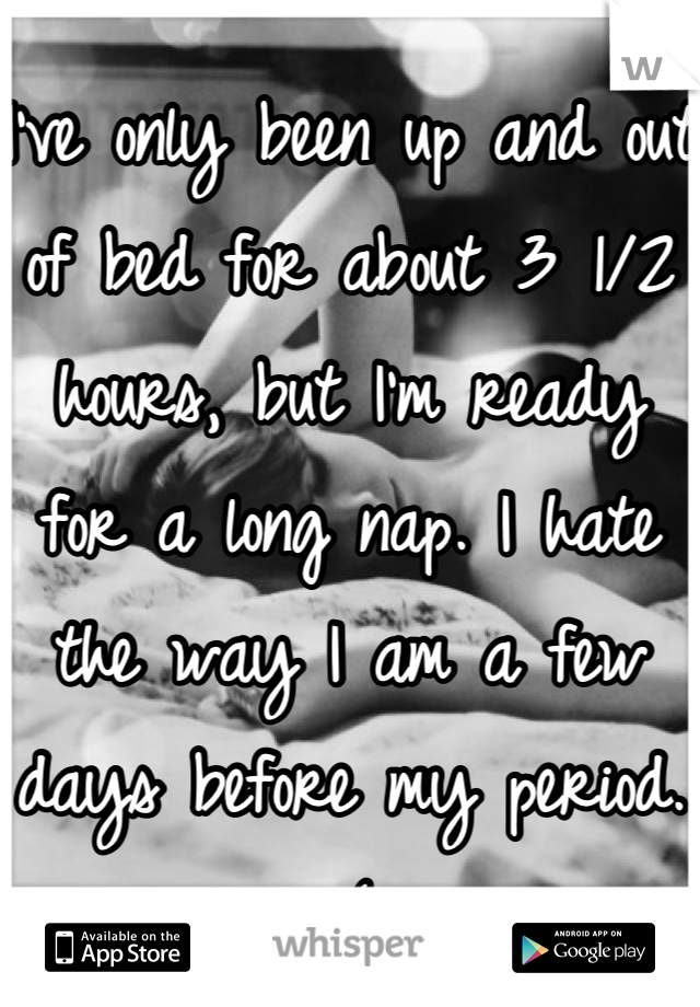 I've only been up and out of bed for about 3 1/2 hours, but I'm ready for a long nap. I hate the way I am a few days before my period. :(
