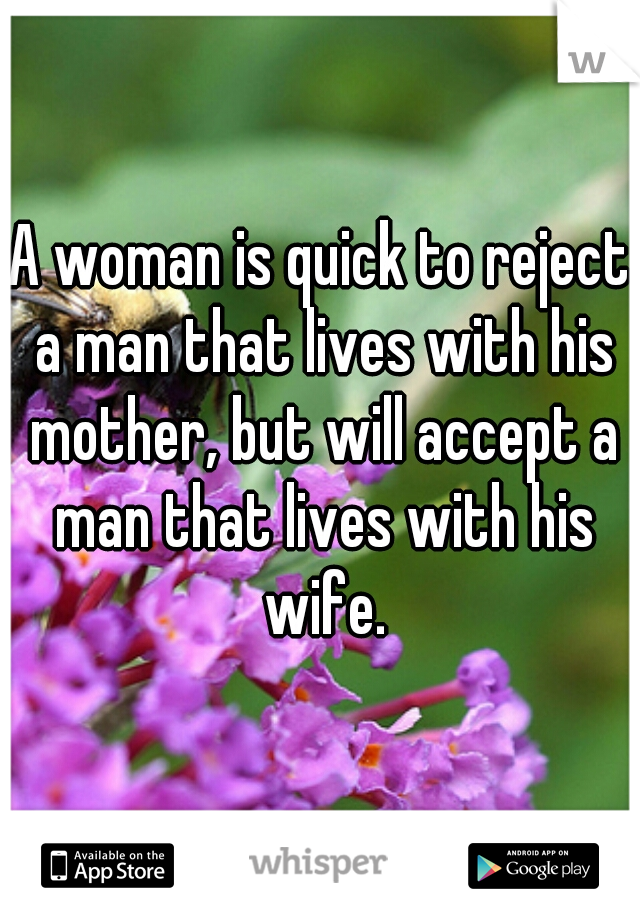 A woman is quick to reject a man that lives with his mother, but will accept a man that lives with his wife.