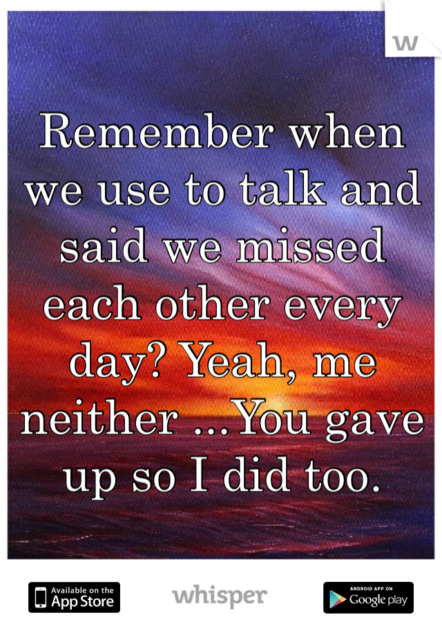 Remember when we use to talk and said we missed each other every day? Yeah, me neither ...You gave up so I did too.