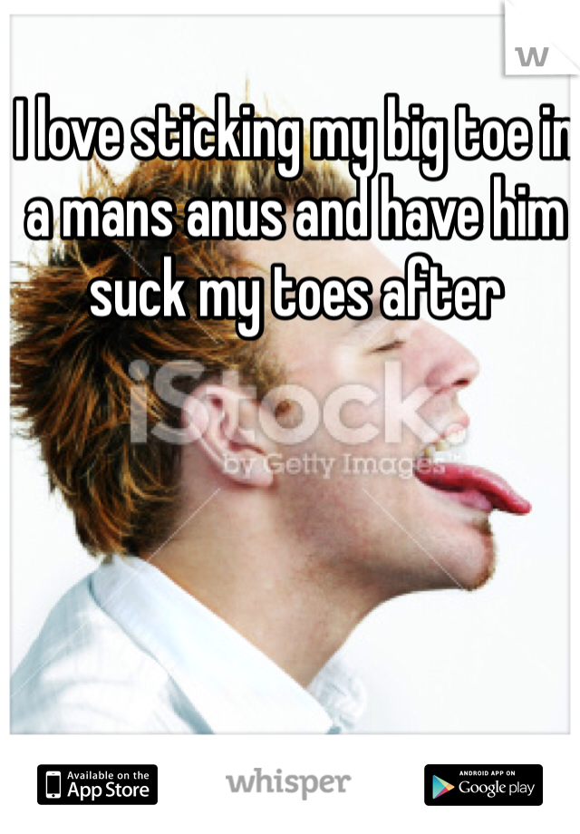 I love sticking my big toe in a mans anus and have him suck my toes after