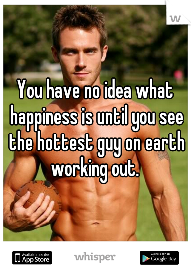 You have no idea what happiness is until you see the hottest guy on earth working out.