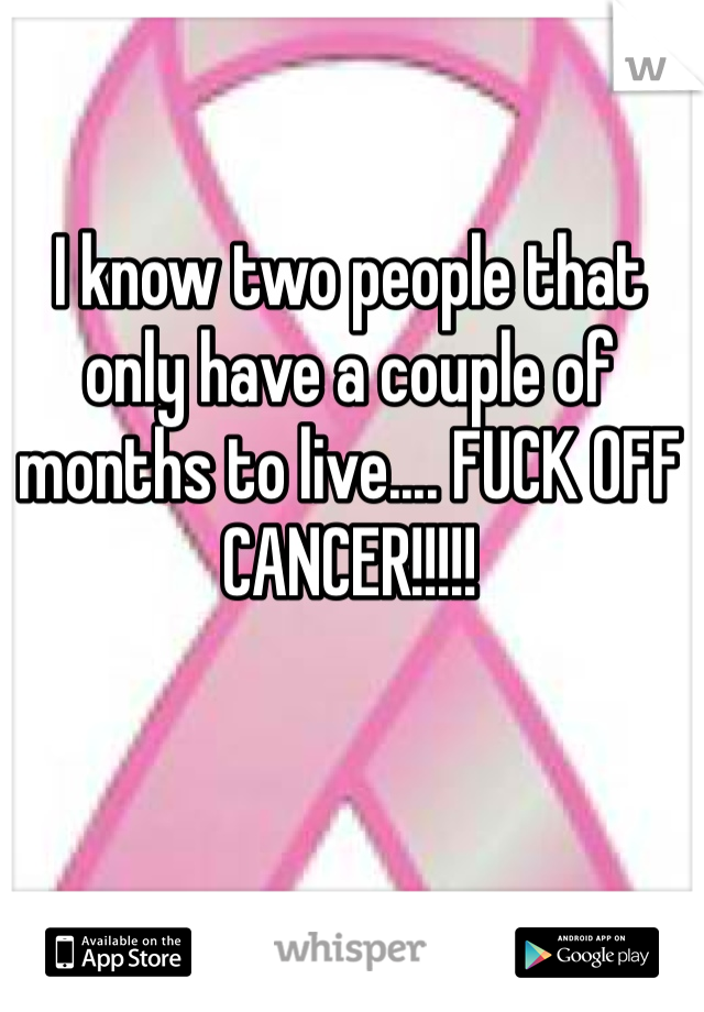 I know two people that only have a couple of months to live.... FUCK OFF CANCER!!!!!