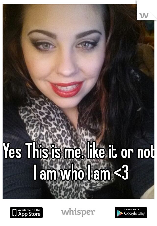 Yes This is me. like it or not I am who I am <3