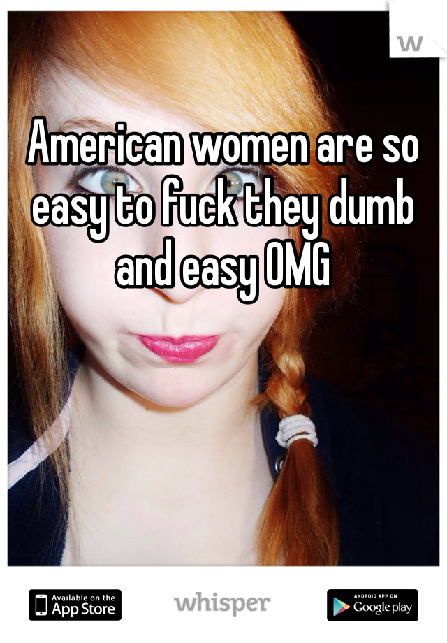 American women are so easy to fuck they dumb and easy OMG
