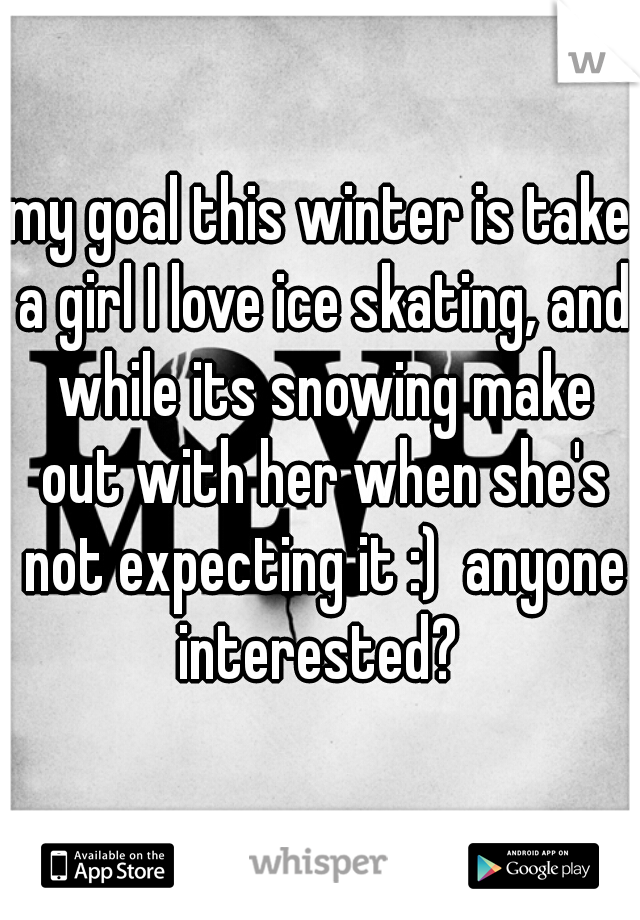 my goal this winter is take a girl I love ice skating, and while its snowing make out with her when she's not expecting it :)  anyone interested?