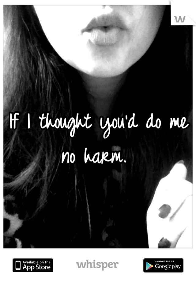 If I thought you'd do me no harm.