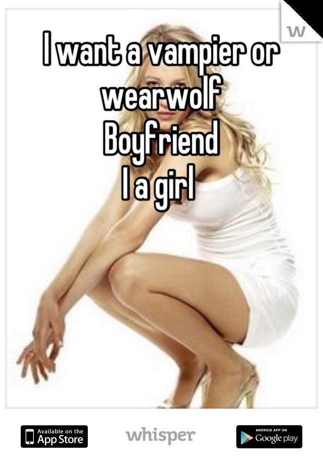 I want a vampier or wearwolf Boyfriend  I a girl