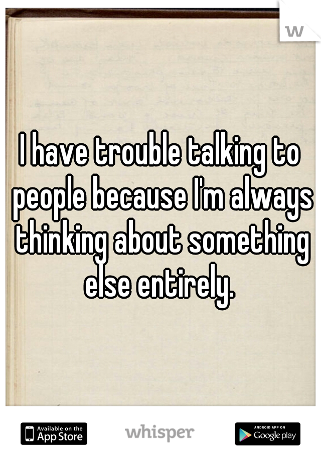 I have trouble talking to people because I'm always thinking about something else entirely.
