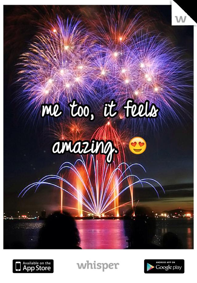 me too, it feels amazing. 😍
