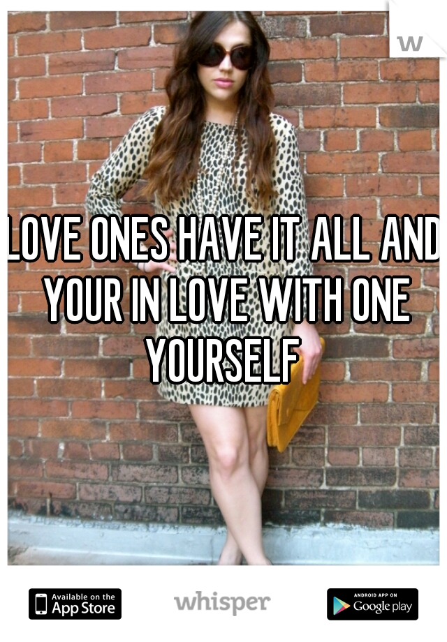 LOVE ONES HAVE IT ALL AND YOUR IN LOVE WITH ONE YOURSELF