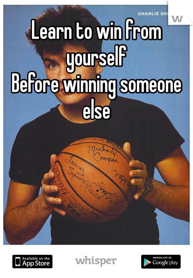 Learn to win from yourself  Before winning someone else