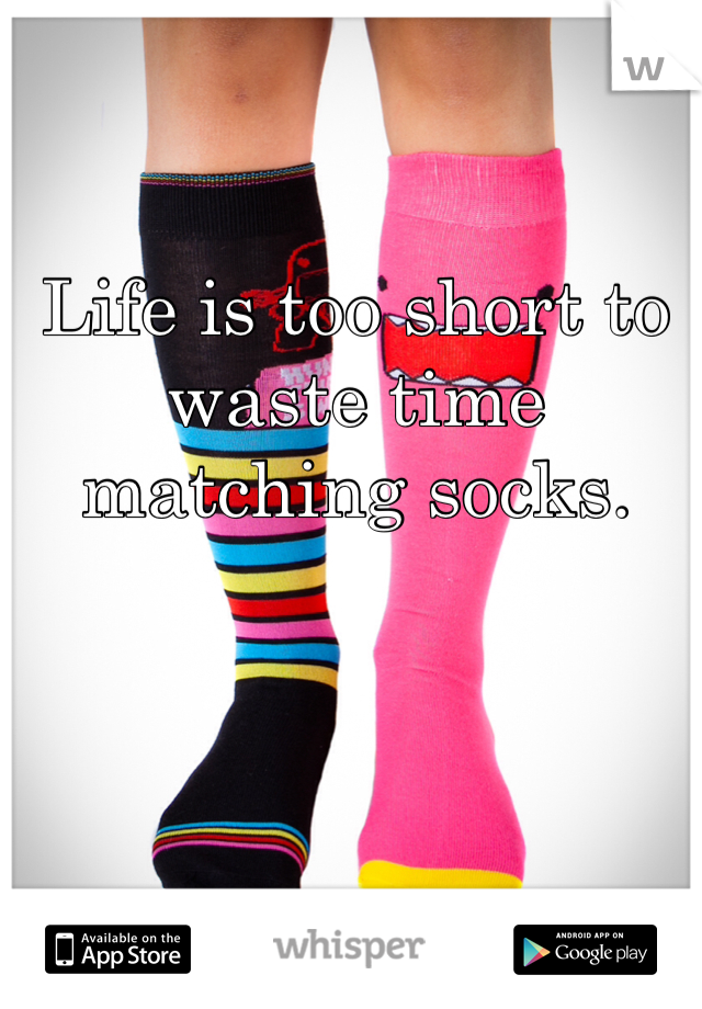 Life is too short to waste time matching socks.
