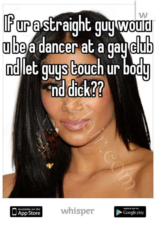 If ur a straight guy would u be a dancer at a gay club nd let guys touch ur body nd dick??