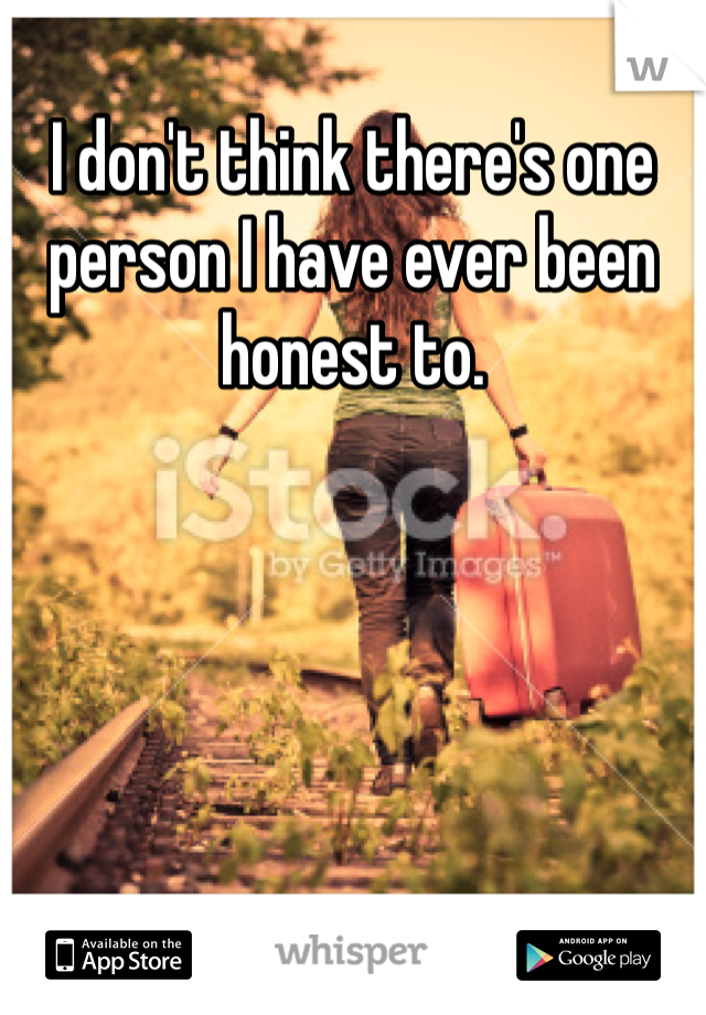 I don't think there's one person I have ever been honest to.