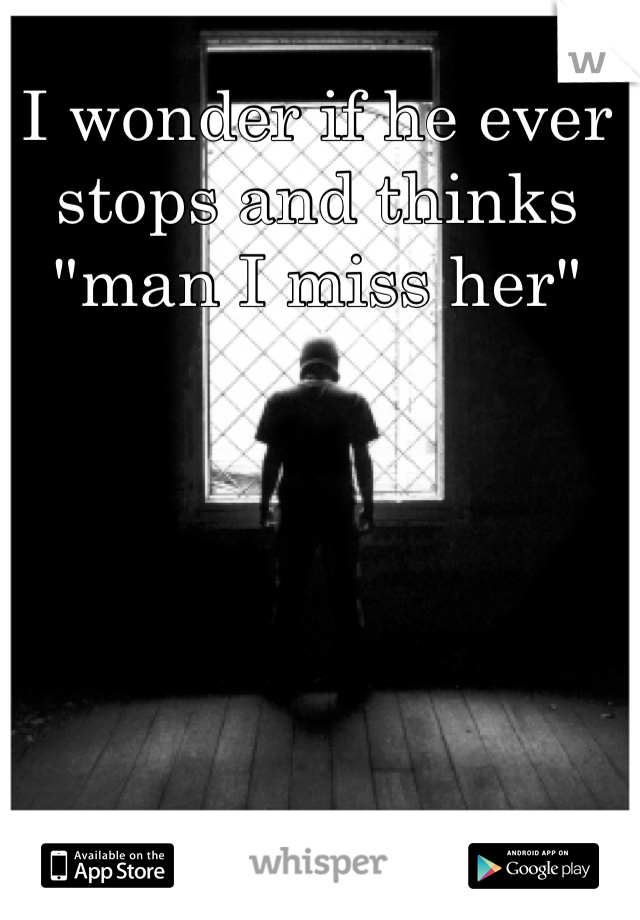 "I wonder if he ever stops and thinks ""man I miss her"""
