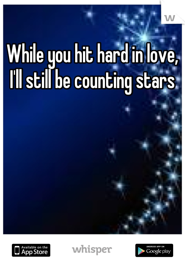 While you hit hard in love, I'll still be counting stars