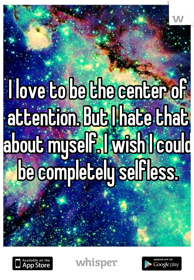 I love to be the center of attention. But I hate that about myself. I wish I could be completely selfless.