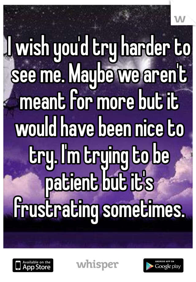 I wish you'd try harder to see me. Maybe we aren't meant for more but it would have been nice to try. I'm trying to be patient but it's frustrating sometimes.