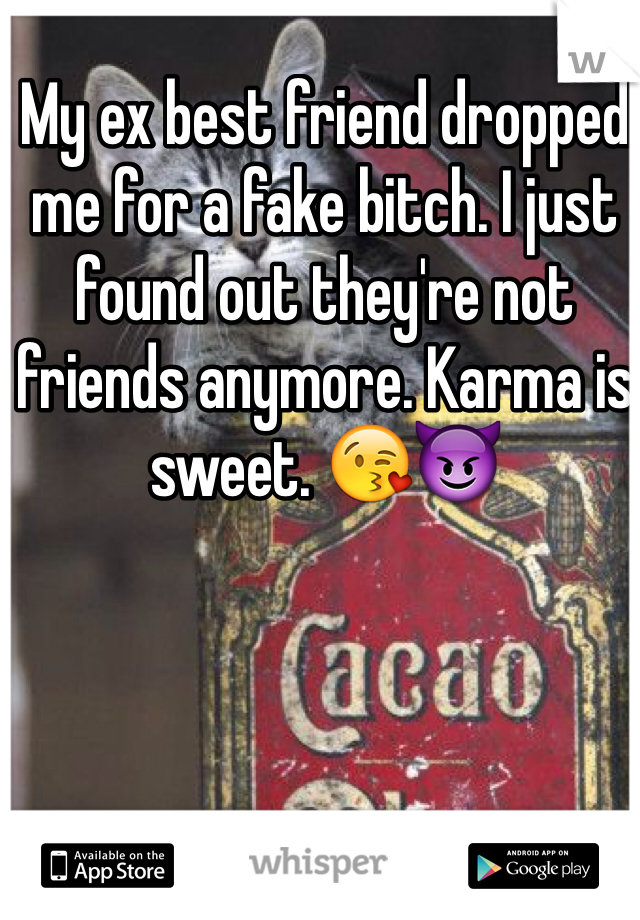 My ex best friend dropped me for a fake bitch. I just found out they're not friends anymore. Karma is sweet. 😘😈