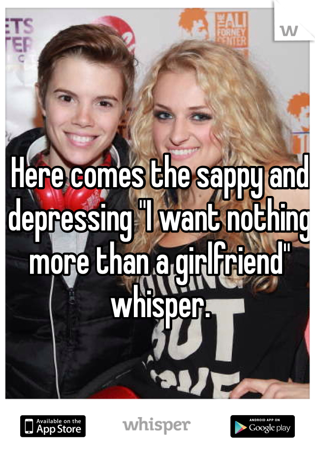 "Here comes the sappy and depressing ""I want nothing more than a girlfriend"" whisper."