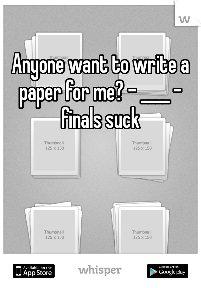 Anyone want to write a paper for me? - ____ - finals suck