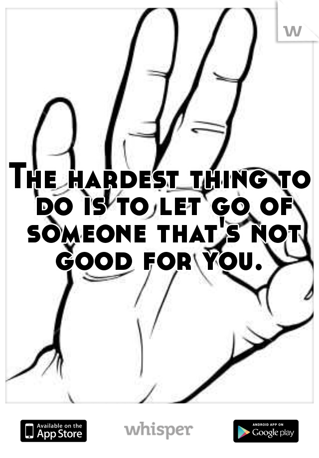 The hardest thing to do is to let go of someone that's not good for you.
