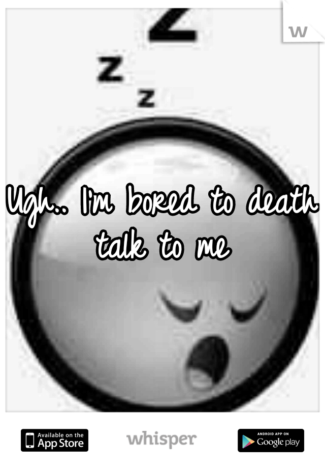 Ugh.. I'm bored to death talk to me