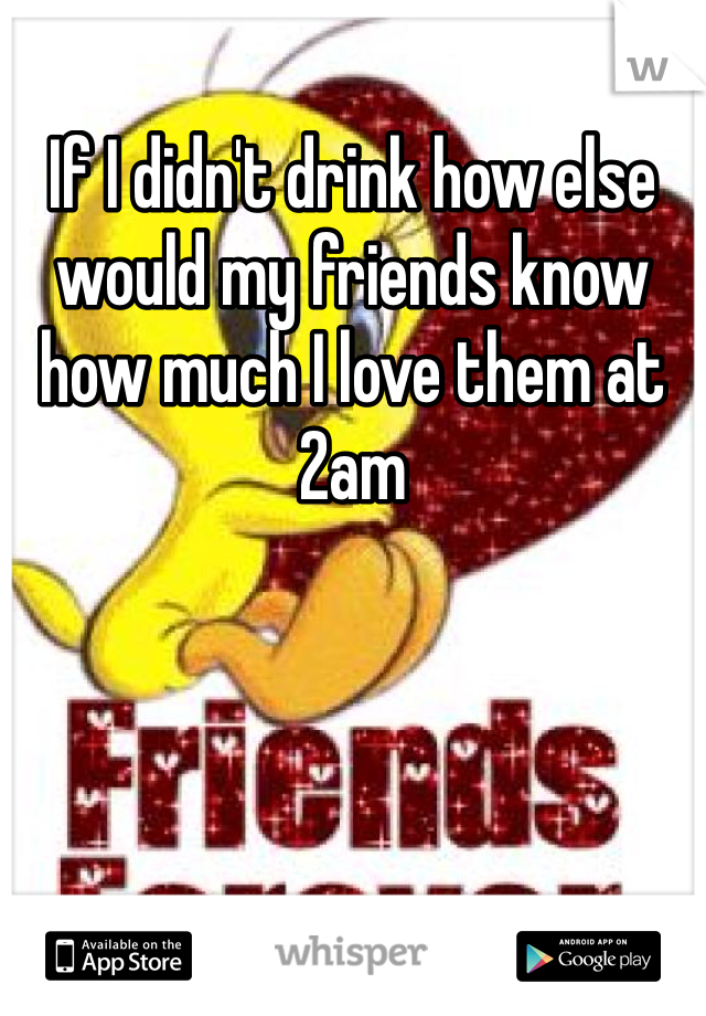 If I didn't drink how else would my friends know how much I love them at 2am