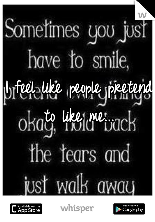 I feel like people pretend to like me...