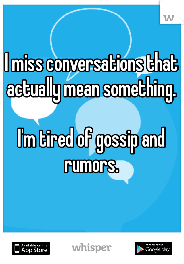 I miss conversations that actually mean something.  I'm tired of gossip and rumors.