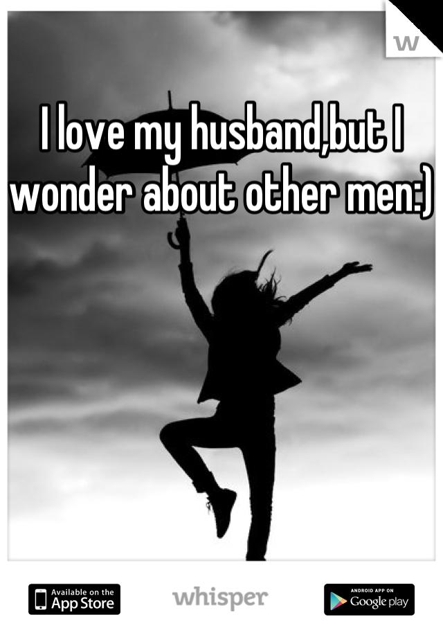 I love my husband,but I wonder about other men:)