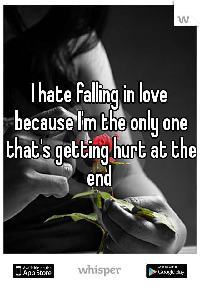 I hate falling in love because I'm the only one that's getting hurt at the end