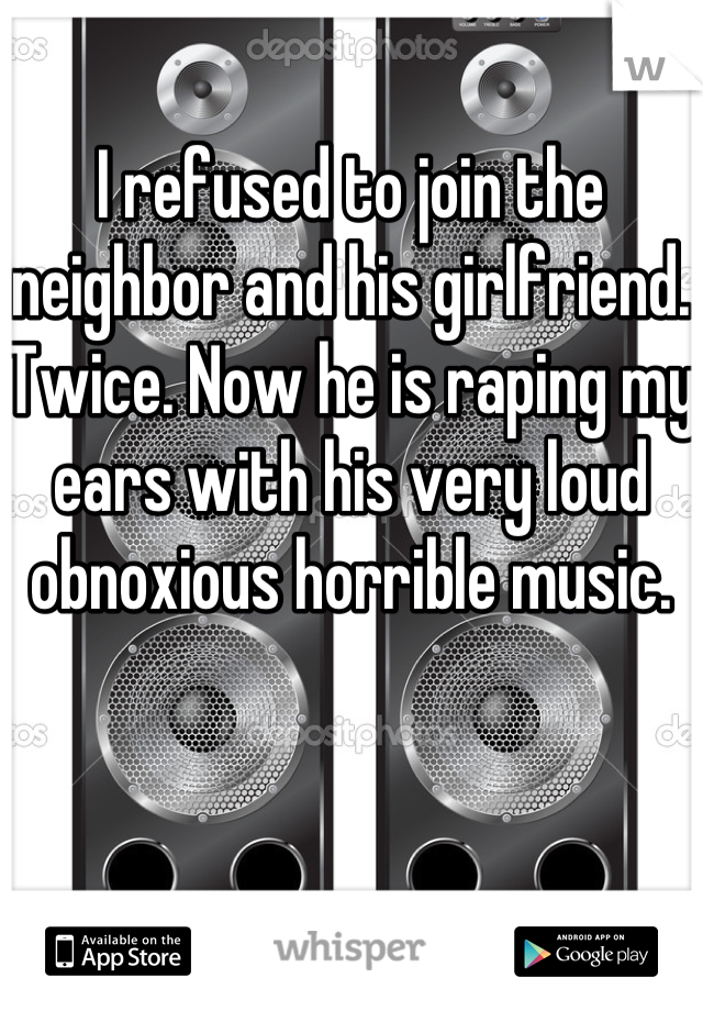 I refused to join the neighbor and his girlfriend. Twice. Now he is raping my ears with his very loud obnoxious horrible music.