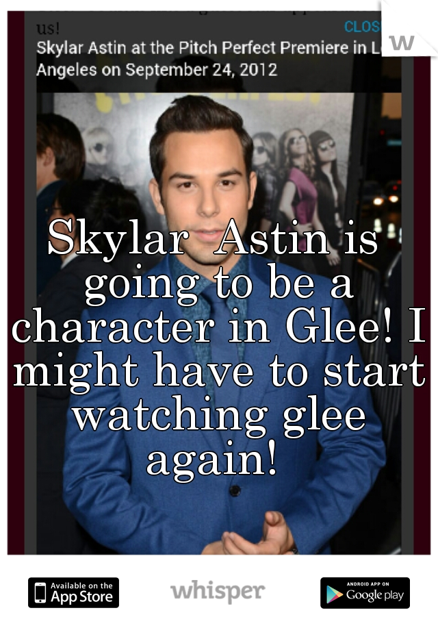 Skylar  Astin is going to be a character in Glee! I might have to start watching glee again!