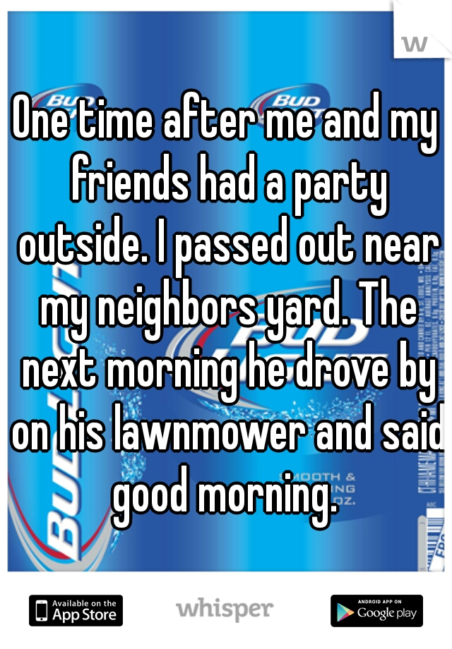 One time after me and my friends had a party outside. I passed out near my neighbors yard. The next morning he drove by on his lawnmower and said good morning.