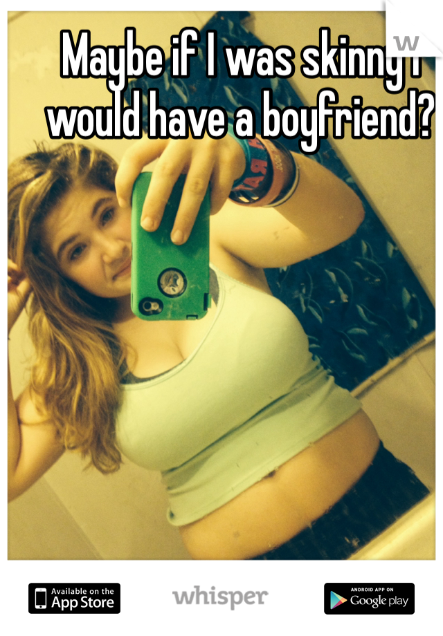 Maybe if I was skinny I would have a boyfriend?
