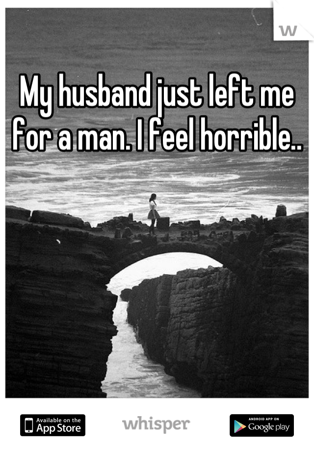 My husband just left me for a man. I feel horrible..