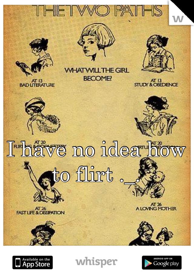 I have no idea how to flirt ._.