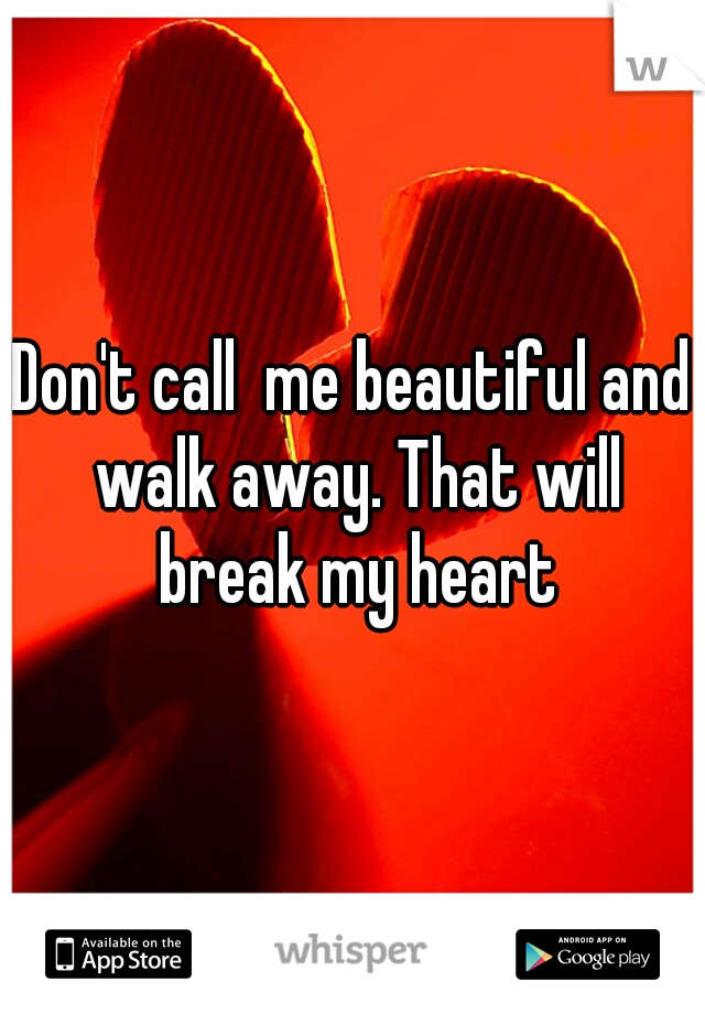 Don't call  me beautiful and walk away. That will break my heart