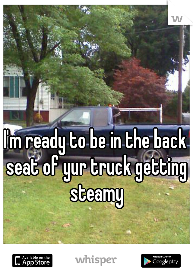 I'm ready to be in the back seat of yur truck getting steamy