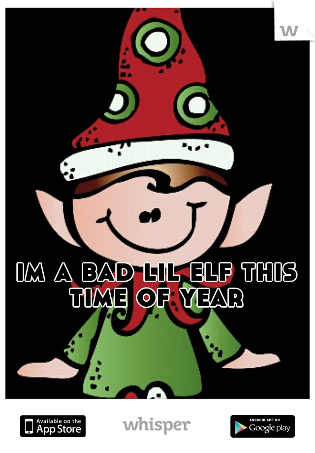 im a bad lil elf this time of year