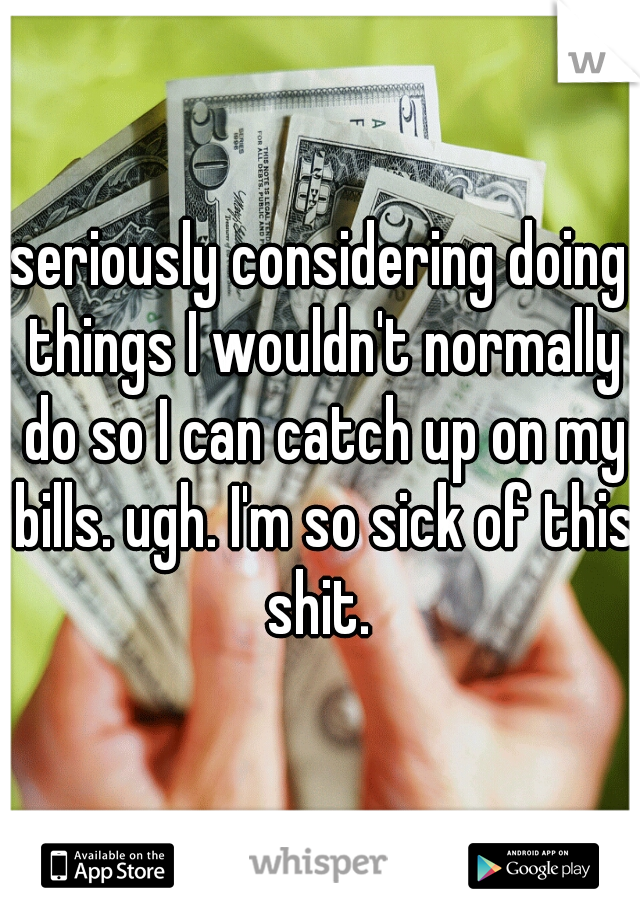 seriously considering doing things I wouldn't normally do so I can catch up on my bills. ugh. I'm so sick of this shit.